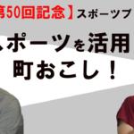 (祝 50回)スポーツで町おこし!【スポーツプレナーTV 第50話】